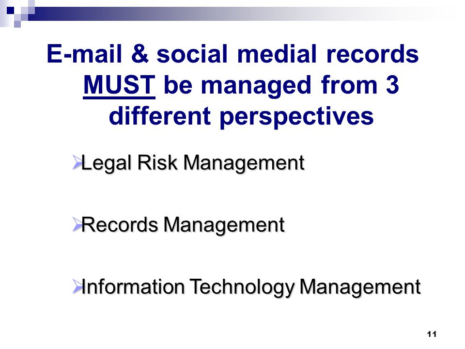 E-mail & Other Social Media: Benefits & Drawbacks Save money Saves time No need for human intervention Digital format for sharing & manipulation Informal careless Persists Proliferates No privacy Potential for misuse Virus carrier Litigation target Benefits Drawbacks 10