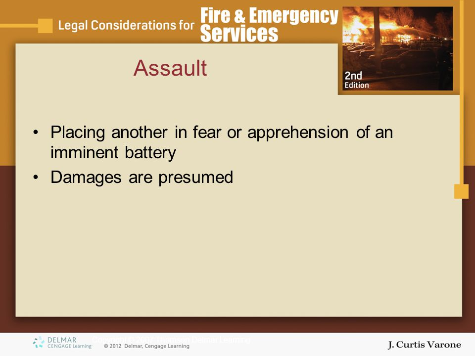 Copyright © 2007 Thomson Delmar Learning Assault Placing another in fear or apprehension of an imminent battery Damages are presumed