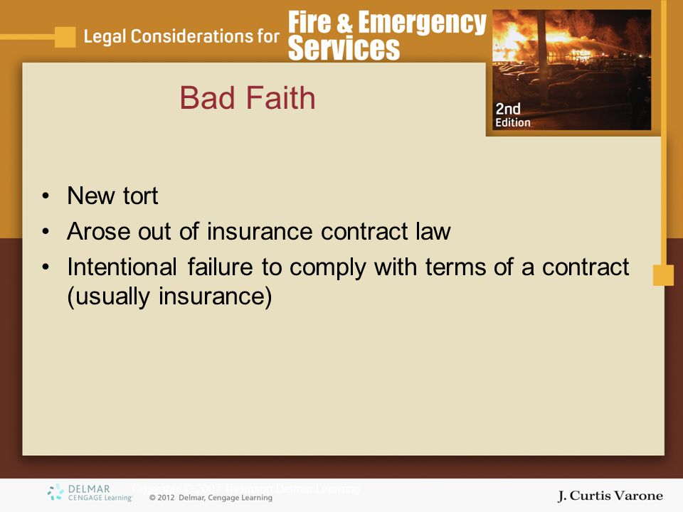 Copyright © 2007 Thomson Delmar Learning Bad Faith New tort Arose out of insurance contract law Intentional failure to comply with terms of a contract