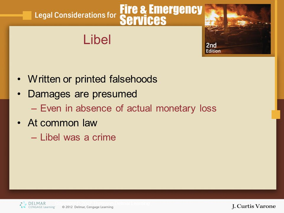 Copyright © 2007 Thomson Delmar Learning Libel Written or printed falsehoods Damages are presumed –Even in absence of actual monetary loss At common l