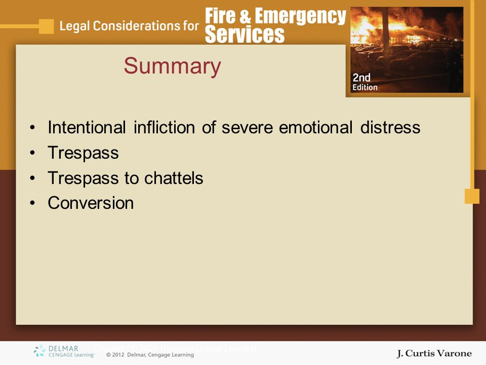 Copyright © 2007 Thomson Delmar Learning Intentional infliction of severe emotional distress Trespass Trespass to chattels Conversion Summary