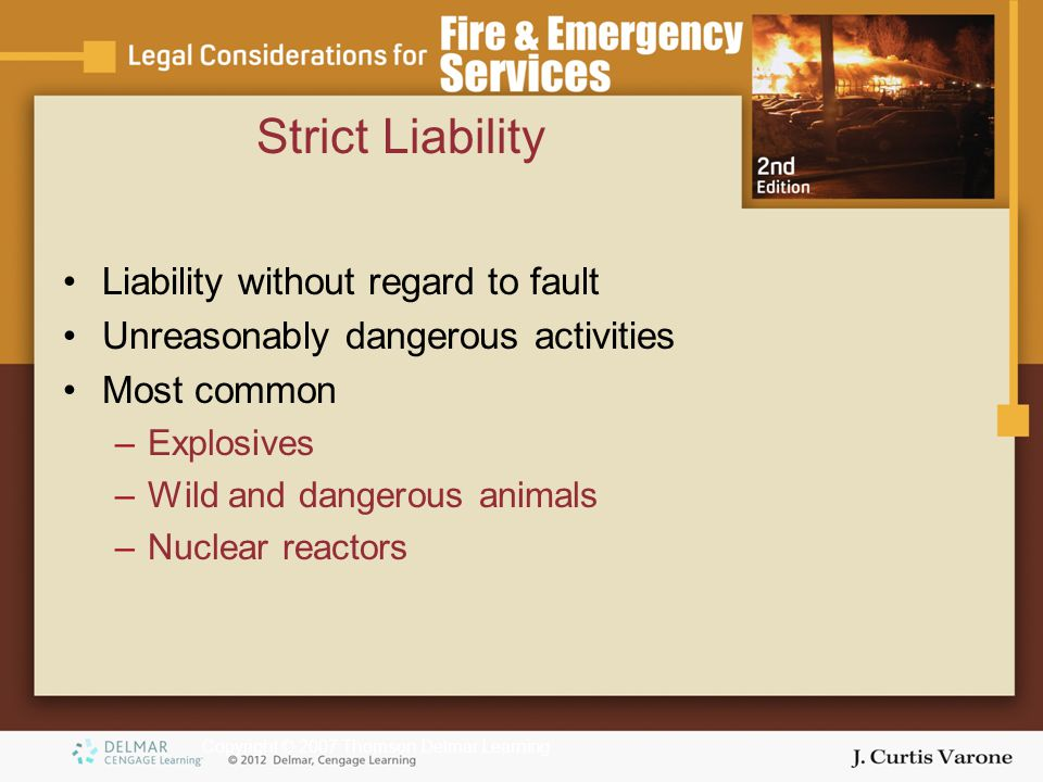 Copyright © 2007 Thomson Delmar Learning Strict Liability Liability without regard to fault Unreasonably dangerous activities Most common –Explosives