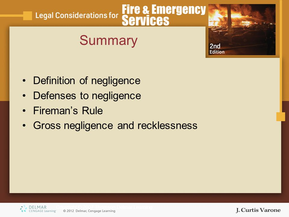 Copyright © 2007 Thomson Delmar Learning Summary Definition of negligence Defenses to negligence Fireman's Rule Gross negligence and recklessness