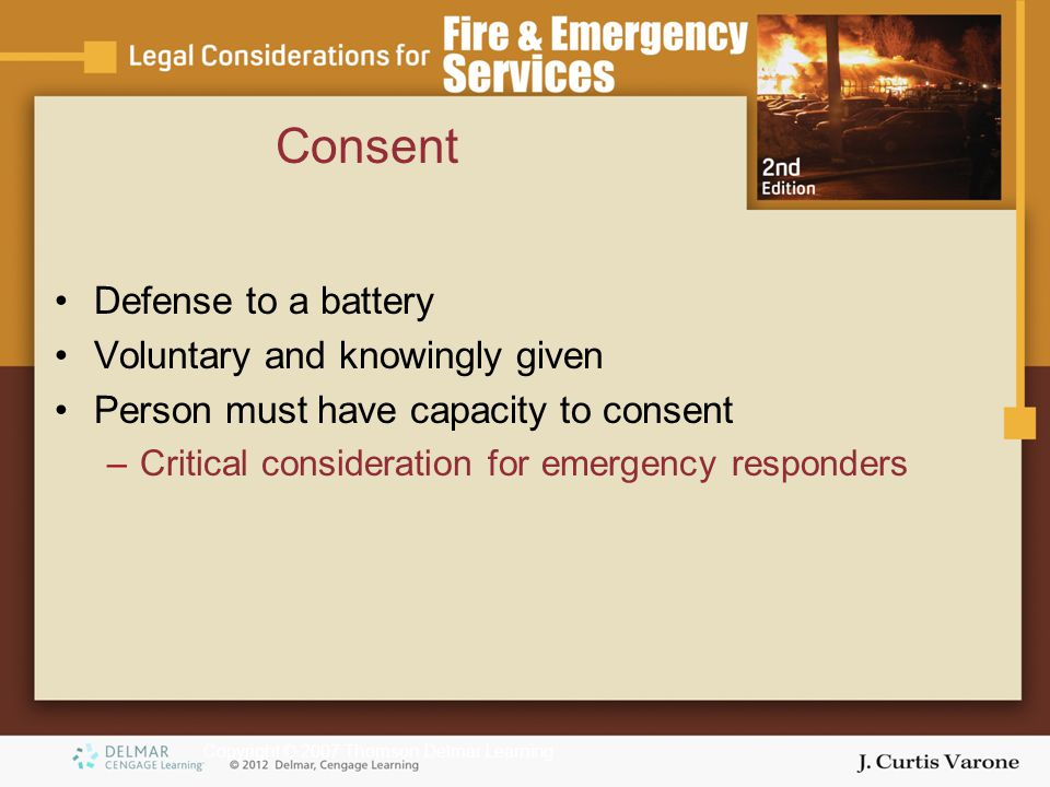 Copyright © 2007 Thomson Delmar Learning Consent Defense to a battery Voluntary and knowingly given Person must have capacity to consent –Critical con