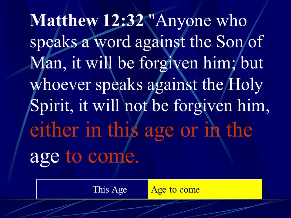 Matthew 12:32 Anyone who speaks a word against the Son of Man, it will be forgiven him; but whoever speaks against the Holy Spirit, it will not be forgiven him, either in this age or in the age to come.