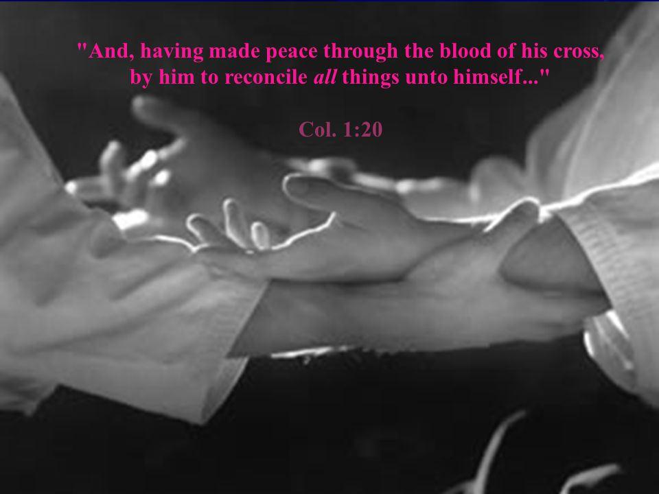 And, having made peace through the blood of his cross, by him to reconcile all things unto himself... Col.