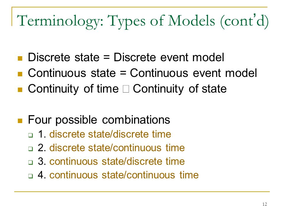 12 Terminology: Types of Models (cont ' d) Discrete state = Discrete event model Continuous state = Continuous event model Continuity of time  Contin