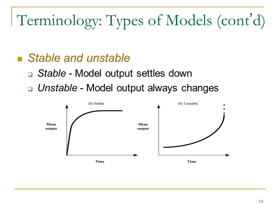 16 Terminology: Types of Models (cont ' d) Stable and unstable  Stable - Model output settles down  Unstable - Model output always changes