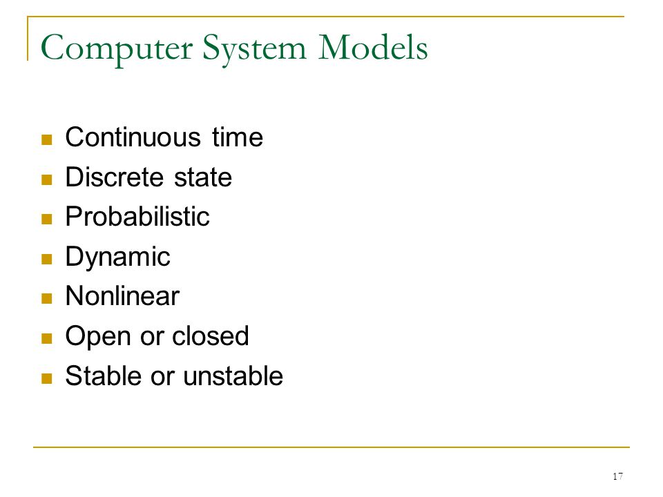 17 Computer System Models Continuous time Discrete state Probabilistic Dynamic Nonlinear Open or closed Stable or unstable