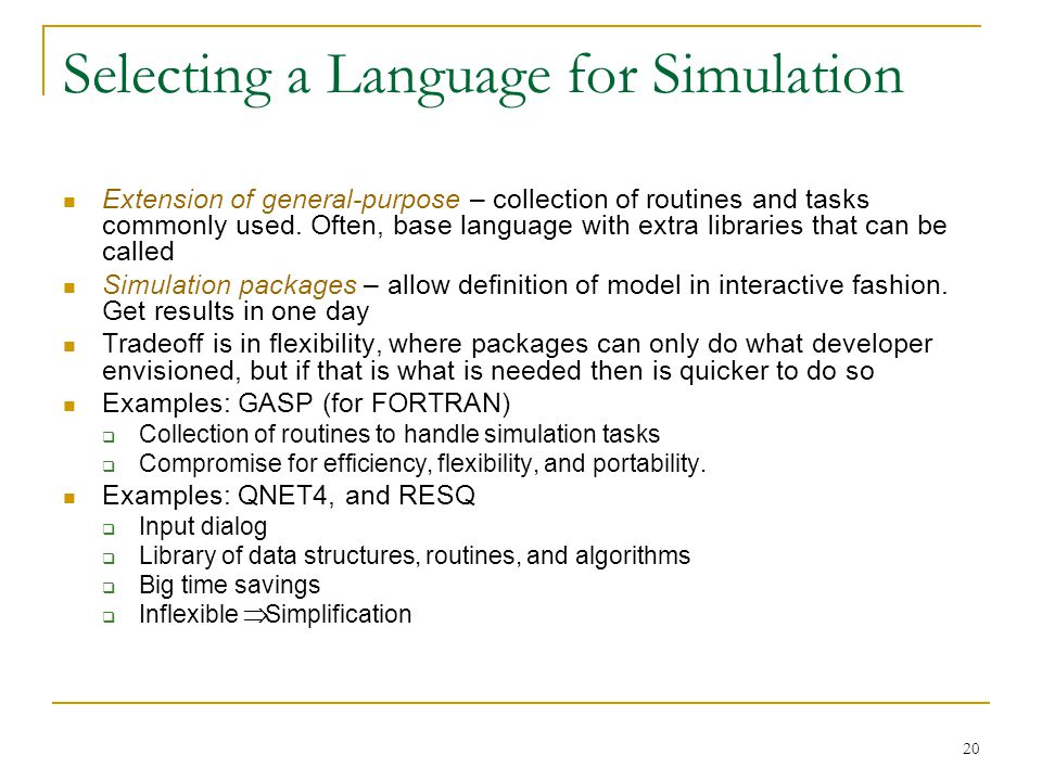 20 Selecting a Language for Simulation Extension of general-purpose – collection of routines and tasks commonly used. Often, base language with extra