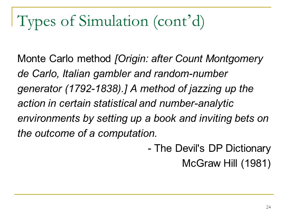 24 Types of Simulation (cont ' d) Monte Carlo method [Origin: after Count Montgomery de Carlo, Italian gambler and random-number generator (1792-1838).] A method of jazzing up the action in certain statistical and number-analytic environments by setting up a book and inviting bets on the outcome of a computation.