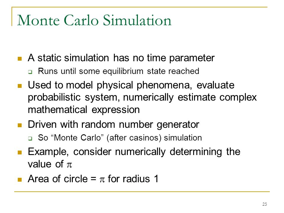 25 Monte Carlo Simulation A static simulation has no time parameter  Runs until some equilibrium state reached Used to model physical phenomena, eval