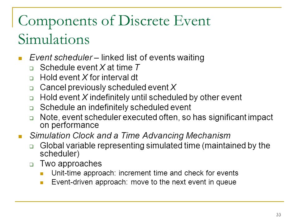 33 Components of Discrete Event Simulations Event scheduler – linked list of events waiting  Schedule event X at time T  Hold event X for interval d