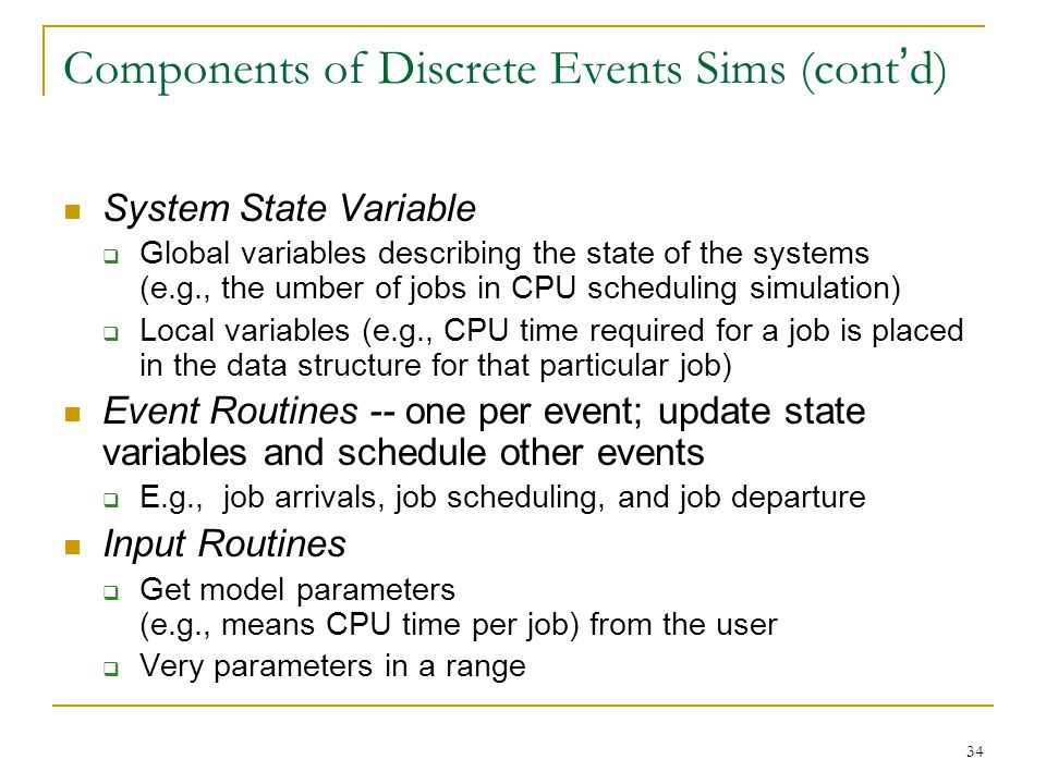 34 Components of Discrete Events Sims (cont ' d) System State Variable  Global variables describing the state of the systems (e.g., the umber of jobs