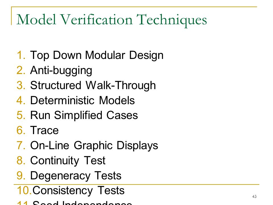 43 Model Verification Techniques 1.Top Down Modular Design 2.Anti-bugging 3.Structured Walk-Through 4.Deterministic Models 5.Run Simplified Cases 6.Tr