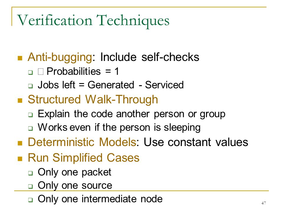 47 Verification Techniques Anti-bugging: Include self-checks   Probabilities = 1  Jobs left = Generated - Serviced Structured Walk-Through  Explai