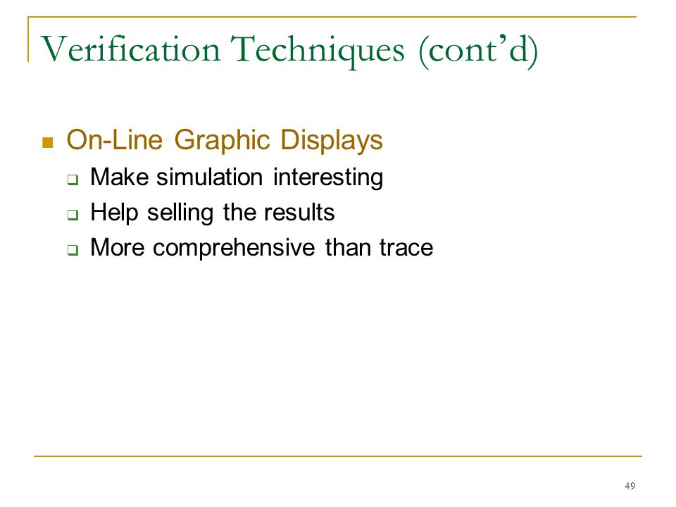 49 Verification Techniques (cont ' d) On-Line Graphic Displays  Make simulation interesting  Help selling the results  More comprehensive than trac