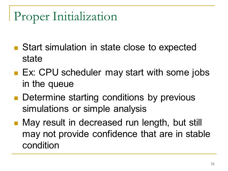 58 Proper Initialization Start simulation in state close to expected state Ex: CPU scheduler may start with some jobs in the queue Determine starting