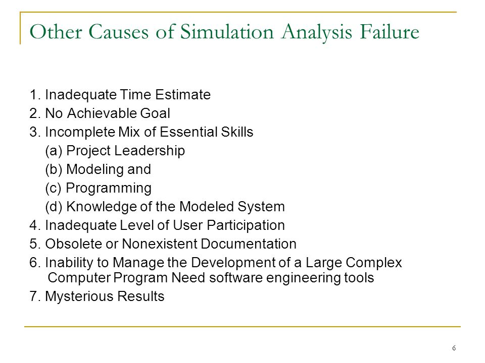 6 Other Causes of Simulation Analysis Failure 1. Inadequate Time Estimate 2. No Achievable Goal 3. Incomplete Mix of Essential Skills (a) Project Lead