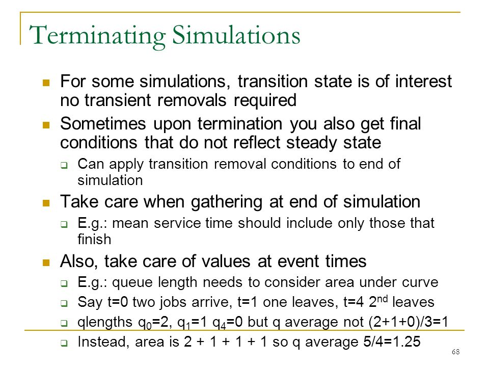 68 Terminating Simulations For some simulations, transition state is of interest no transient removals required Sometimes upon termination you also ge