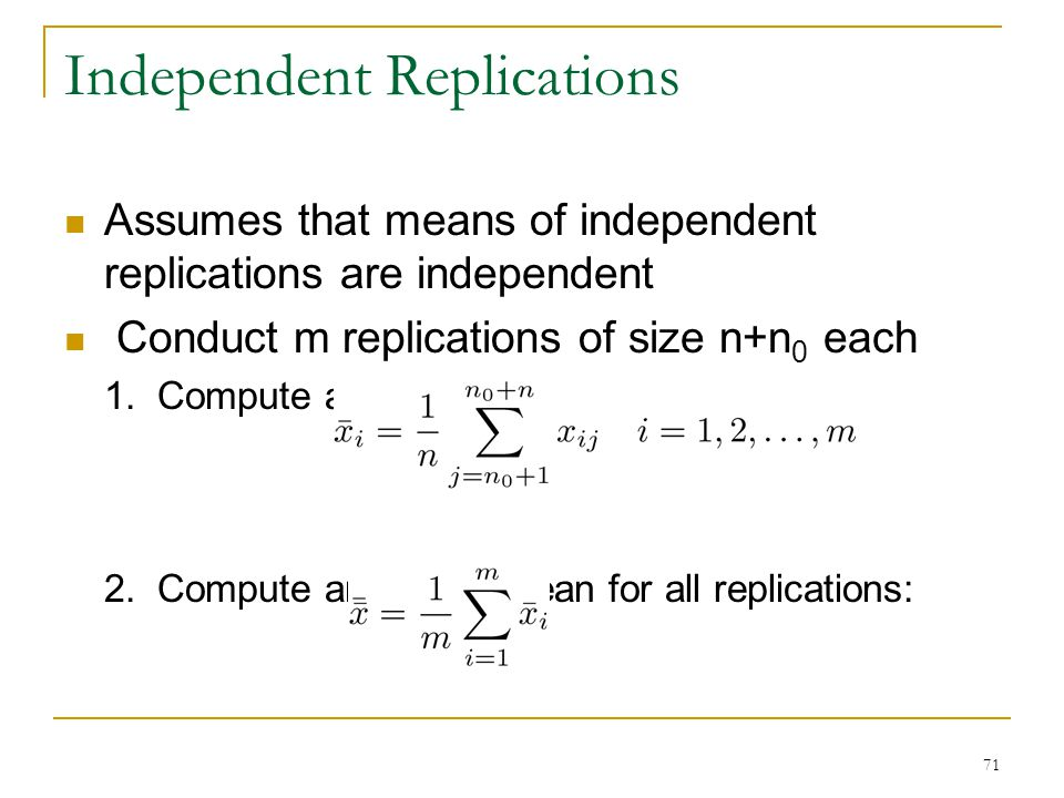 71 Independent Replications Assumes that means of independent replications are independent Conduct m replications of size n+n 0 each 1. Compute a mean