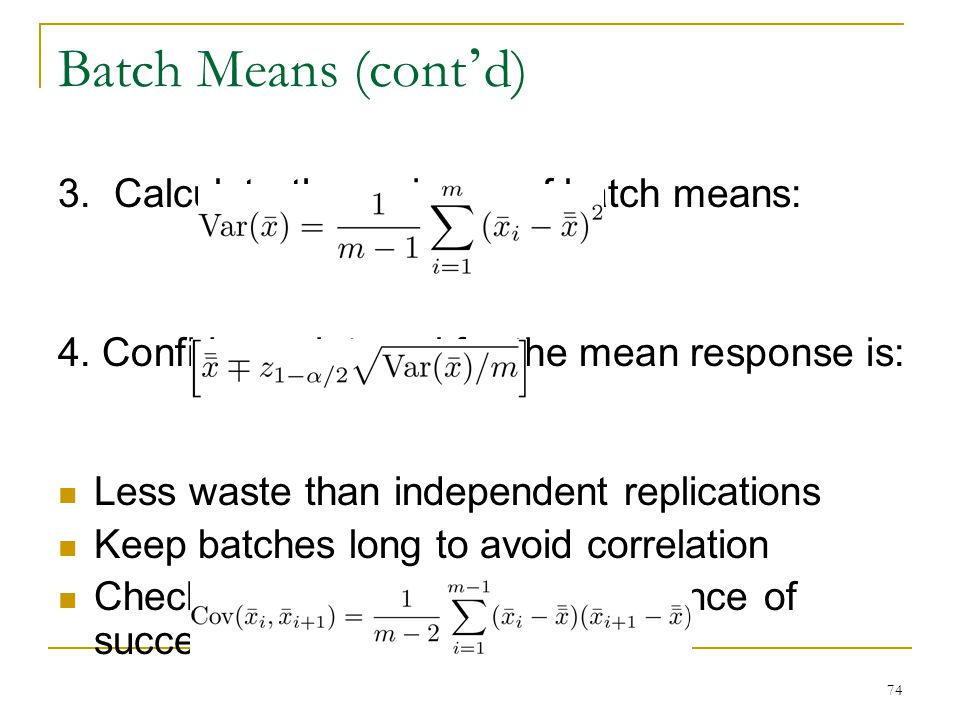 74 Batch Means (cont ' d) 3. Calculate the variance of batch means: 4. Confidence interval for the mean response is: Less waste than independent repli