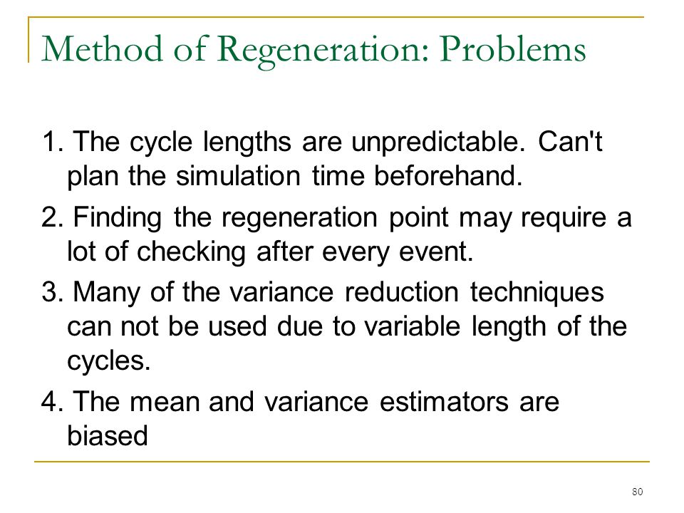 80 Method of Regeneration: Problems 1. The cycle lengths are unpredictable. Can't plan the simulation time beforehand. 2. Finding the regeneration poi