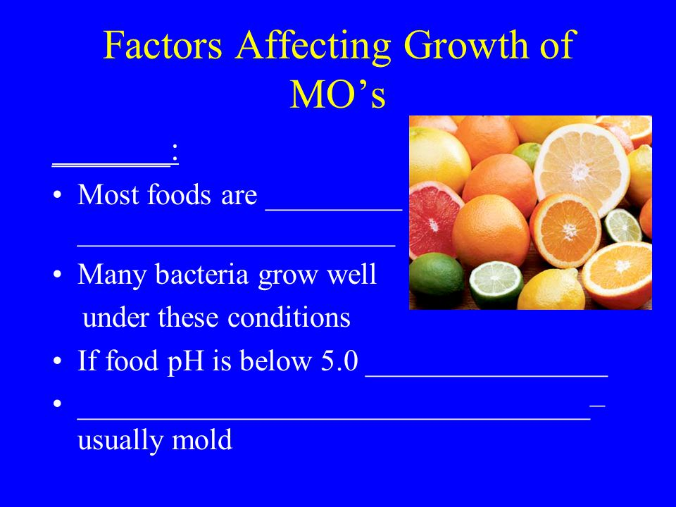 Factors Affecting Growth of MO's _______: Most foods are _________ _____________________ Many bacteria grow well under these conditions If food pH is below 5.0 ________________ __________________________________– usually mold