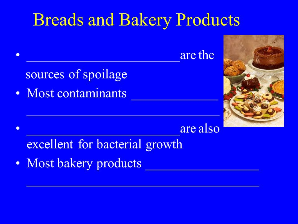 Breads and Bakery Products _______________________are the sources of spoilage Most contaminants _____________ _____________________________ _______________________are also excellent for bacterial growth Most bakery products _________________ ___________________________________
