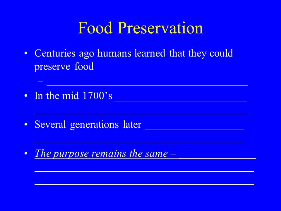 Food Preservation Centuries ago humans learned that they could preserve food –___________________________________________ In the mid 1700's ________________________ _______________________________________ Several generations later __________________ ______________________________________ The purpose remains the same – ______________ ________________________________________ ________________________________________