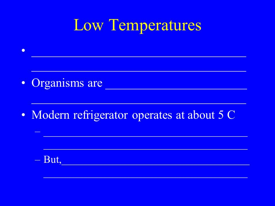 Low Temperatures ___________________________________ Organisms are _______________________ ___________________________________ Modern refrigerator operates at about 5 C –______________________________________ ______________________________________ –But,___________________________________ ______________________________________