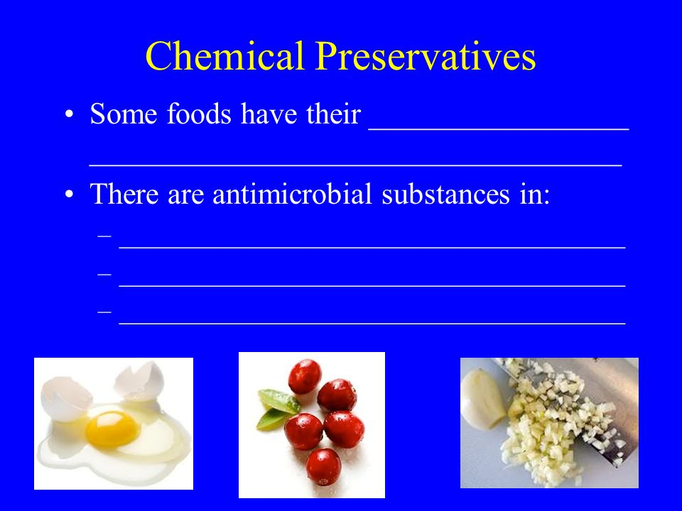 Chemical Preservatives Some foods have their _________________ ___________________________________ There are antimicrobial substances in: –______________________________________