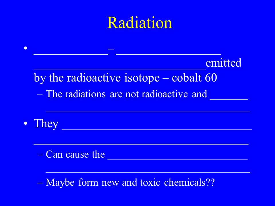 Radiation ____________– _________________ ____________________________emitted by the radioactive isotope – cobalt 60 –The radiations are not radioactive and _______ ______________________________________ They _______________________________ ___________________________________ –Can cause the __________________________ ______________________________________ –Maybe form new and toxic chemicals