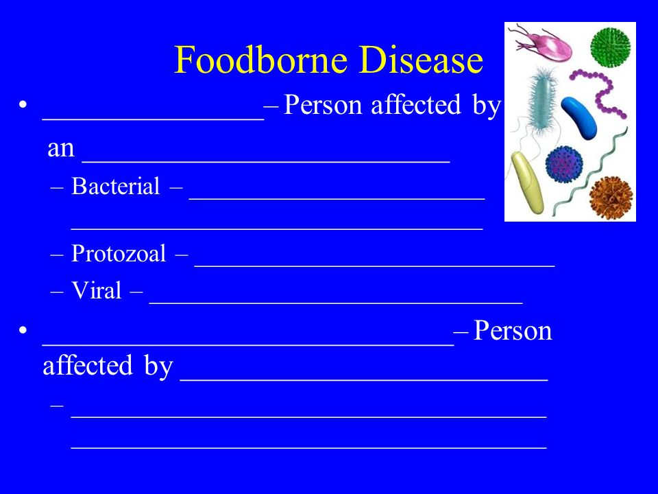 Foodborne Disease _______________– Person affected by an _________________________ –Bacterial – _______________________ ________________________________ –Protozoal – ____________________________ –Viral – _____________________________ ____________________________– Person affected by _________________________ –_____________________________________ _____________________________________