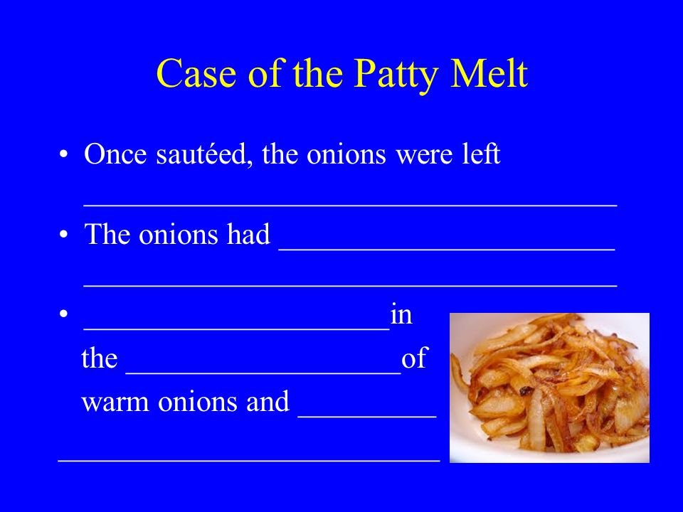 Case of the Patty Melt Once sautéed, the onions were left ___________________________________ The onions had ______________________ ___________________________________ ____________________in the __________________of warm onions and _________ _________________________