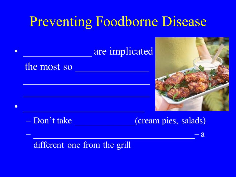 Preventing Foodborne Disease _____________ are implicated the most so ______________ ________________________ ________________________ _______________________ –Don't take _____________(cream pies, salads) –___________________________________– a different one from the grill