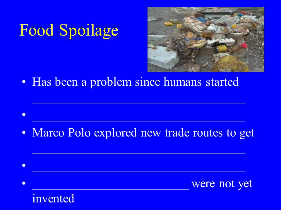 Food Spoilage Has been a problem since humans started __________________________________ __________________________________ Marco Polo explored new trade routes to get __________________________________ __________________________________ _________________________ were not yet invented
