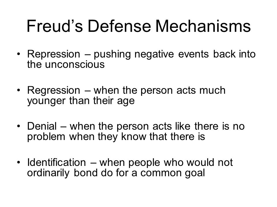 Freud's Defense Mechanisms Repression – pushing negative events back into the unconscious Regression – when the person acts much younger than their ag