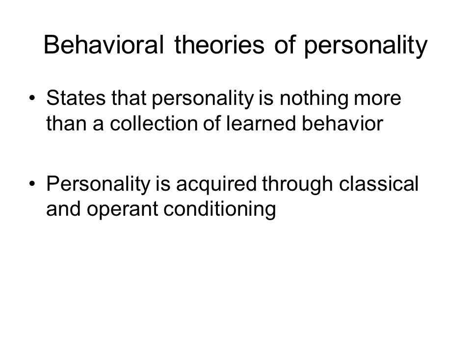 Behavioral theories of personality States that personality is nothing more than a collection of learned behavior Personality is acquired through class