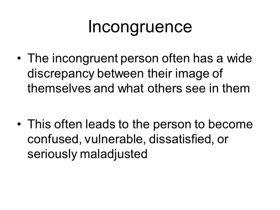 Incongruence The incongruent person often has a wide discrepancy between their image of themselves and what others see in them This often leads to the