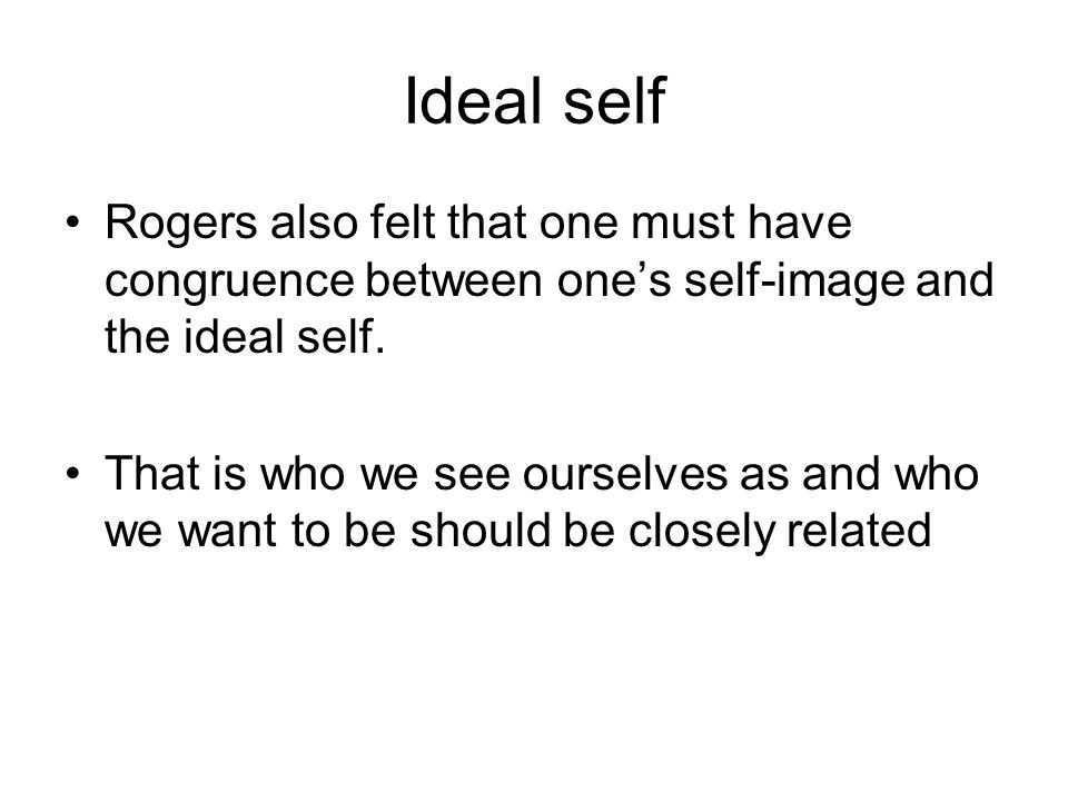 Ideal self Rogers also felt that one must have congruence between one's self-image and the ideal self. That is who we see ourselves as and who we want