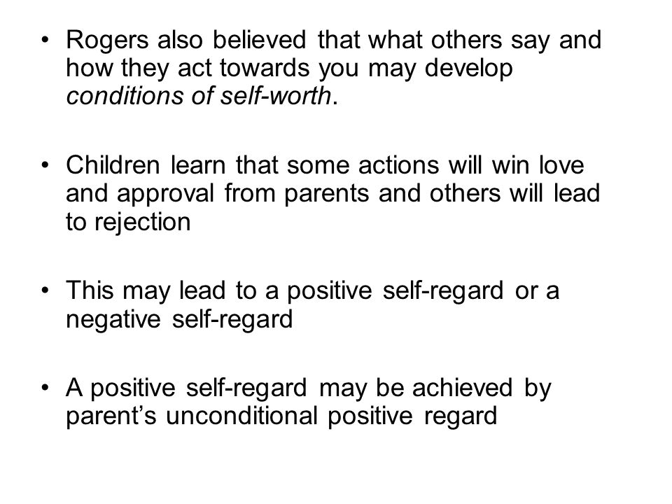Rogers also believed that what others say and how they act towards you may develop conditions of self-worth. Children learn that some actions will win