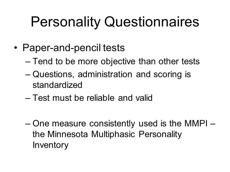 Personality Questionnaires Paper-and-pencil tests –Tend to be more objective than other tests –Questions, administration and scoring is standardized –