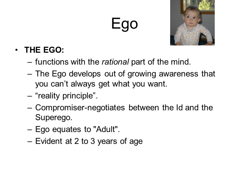 "Ego THE EGO: –functions with the rational part of the mind. –The Ego develops out of growing awareness that you can't always get what you want. –""real"