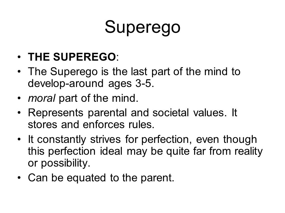 Superego THE SUPEREGO: The Superego is the last part of the mind to develop-around ages 3-5. moral part of the mind. Represents parental and societal