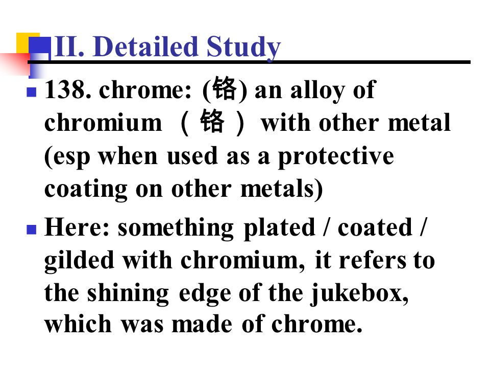 II. Detailed Study 138. chrome: ( 铬 ) an alloy of chromium (铬) with other metal (esp when used as a protective coating on other metals) Here: somethin