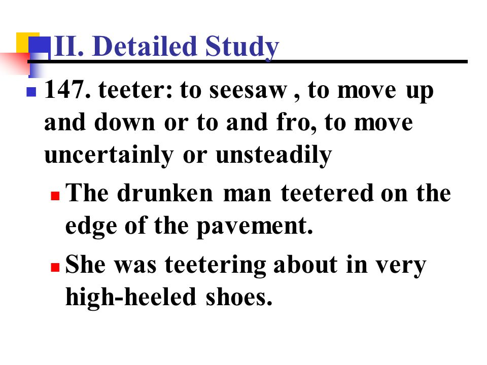 II. Detailed Study 147. teeter: to seesaw, to move up and down or to and fro, to move uncertainly or unsteadily The drunken man teetered on the edge o