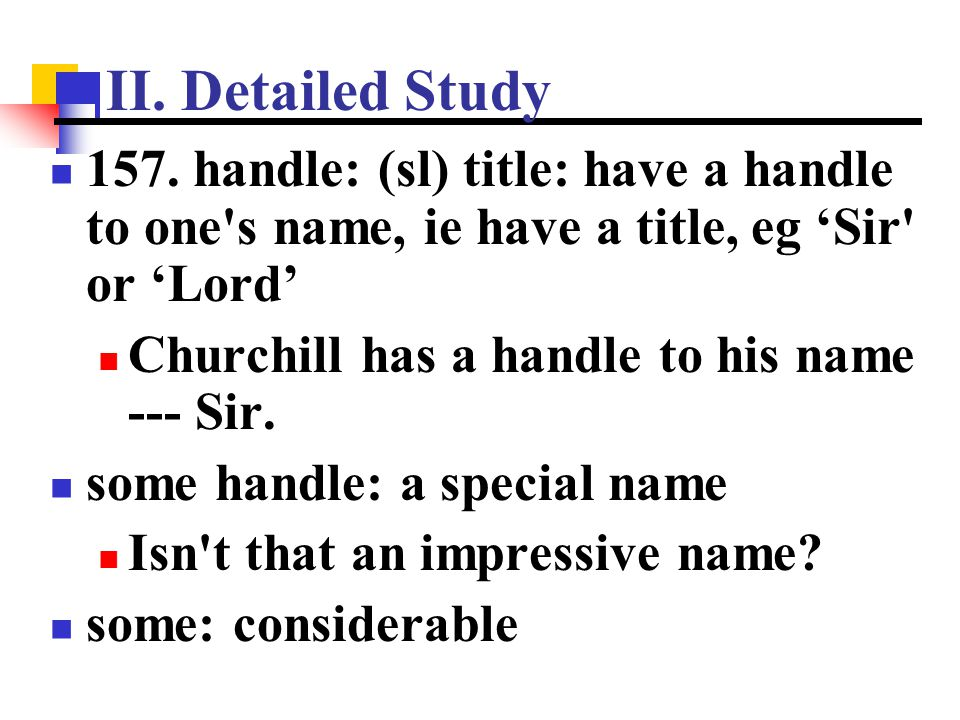 II. Detailed Study 157. handle: (sl) title: have a handle to one's name, ie have a title, eg 'Sir' or 'Lord' Churchill has a handle to his name --- Si