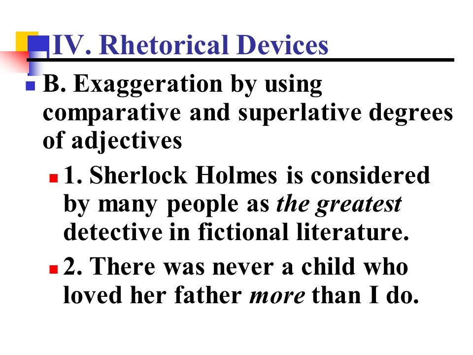 IV. Rhetorical Devices B. Exaggeration by using comparative and superlative degrees of adjectives 1. Sherlock Holmes is considered by many people as t