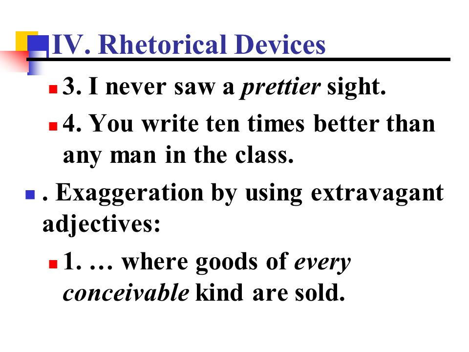 IV. Rhetorical Devices 3. I never saw a prettier sight. 4. You write ten times better than any man in the class.. Exaggeration by using extravagant ad